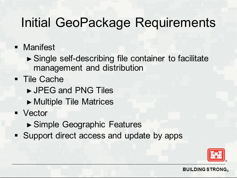 BUILDING STRONG ® Initial GeoPackage Requirements Manifest Single self-describing file container to facilitate management and distribution Tile Cache
