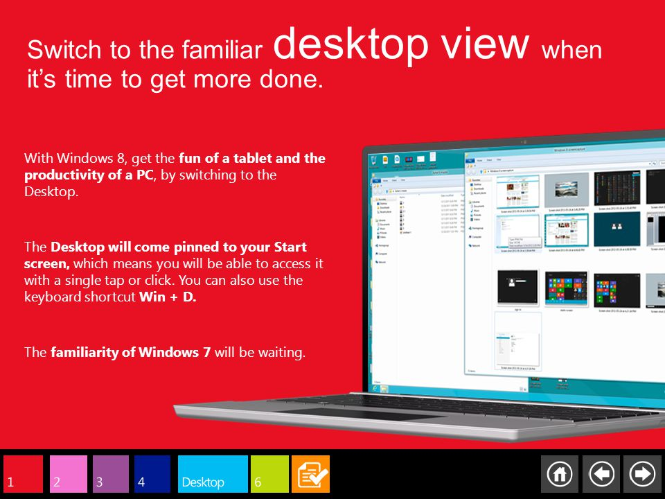 Switch to the familiar desktop view when its time to get more done. With Windows 8, get the fun of a tablet and the productivity of a PC, by switching