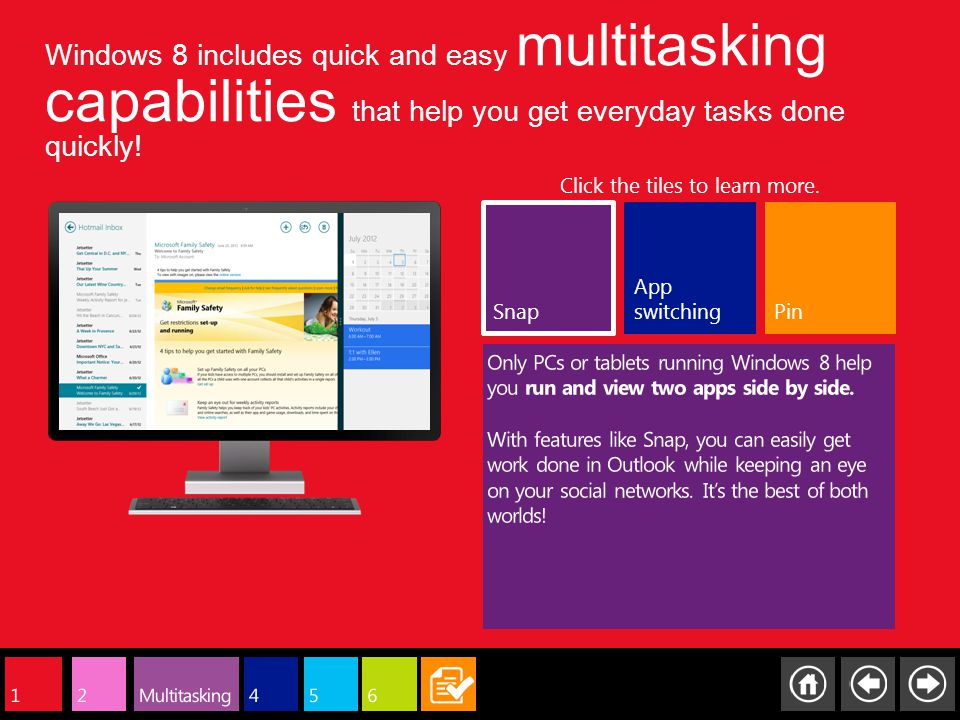 Windows 8 includes quick and easy multitasking capabilities that help you get everyday tasks done quickly! Snap App switching Click the tiles to learn