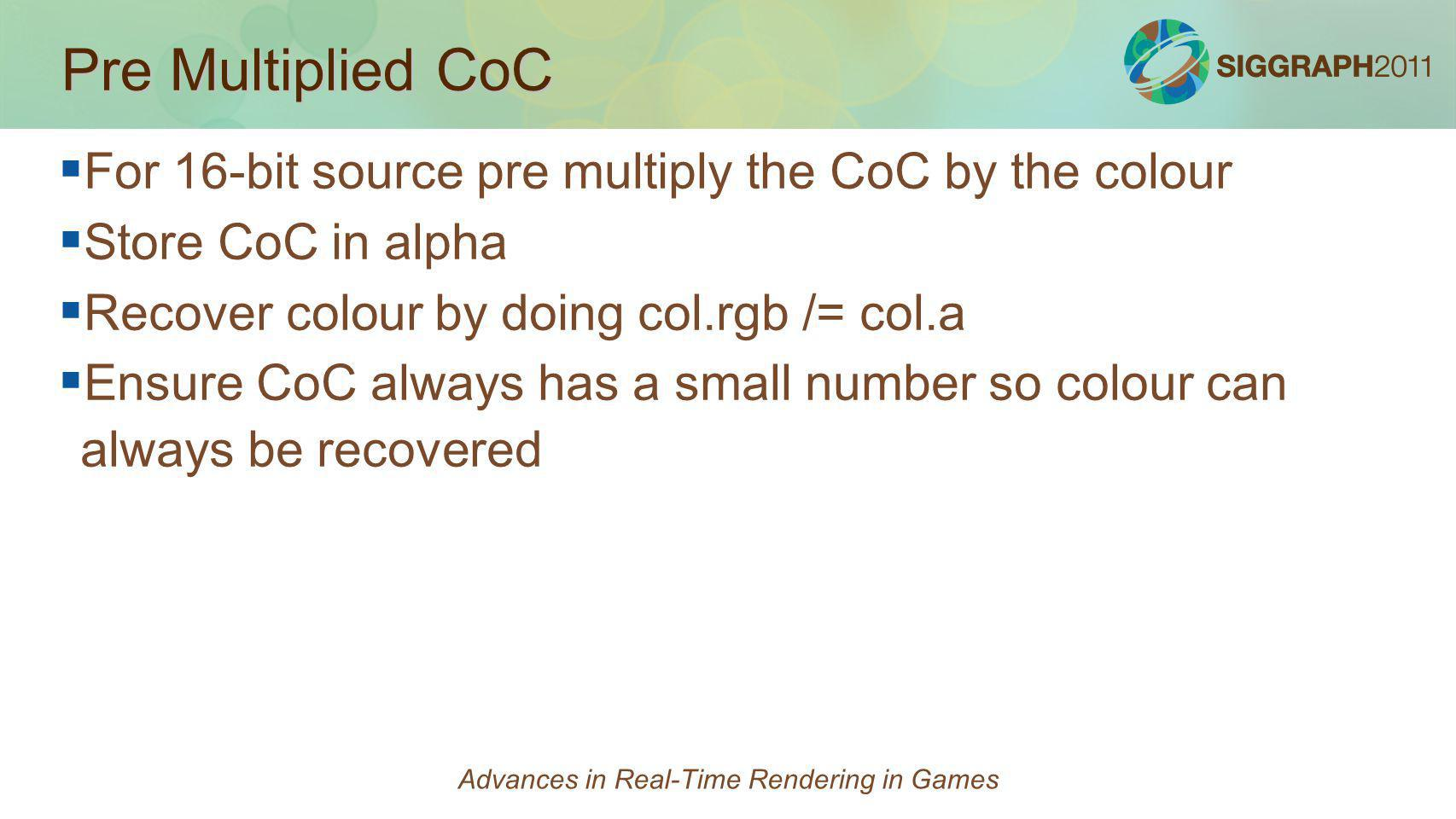 Pre Multiplied CoC For 16-bit source pre multiply the CoC by the colour Store CoC in alpha Recover colour by doing col.rgb /= col.a Ensure CoC always