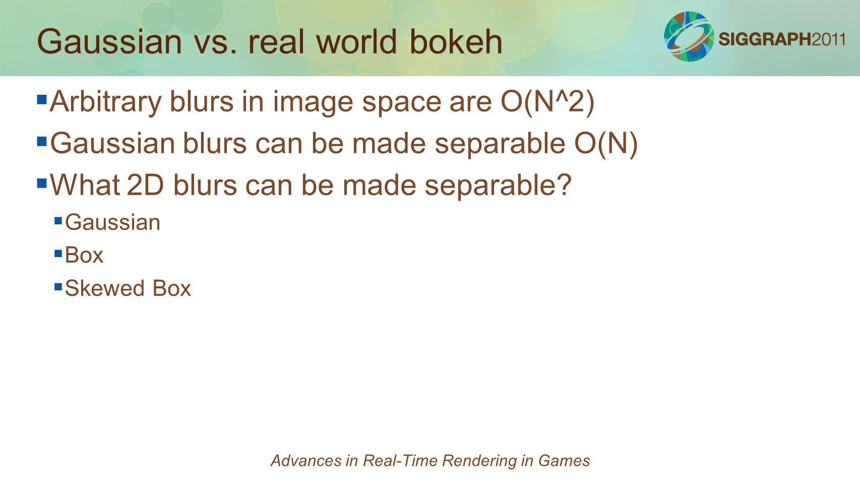 Gaussian vs. real world bokeh Arbitrary blurs in image space are O(N^2) Gaussian blurs can be made separable O(N) What 2D blurs can be made separable?