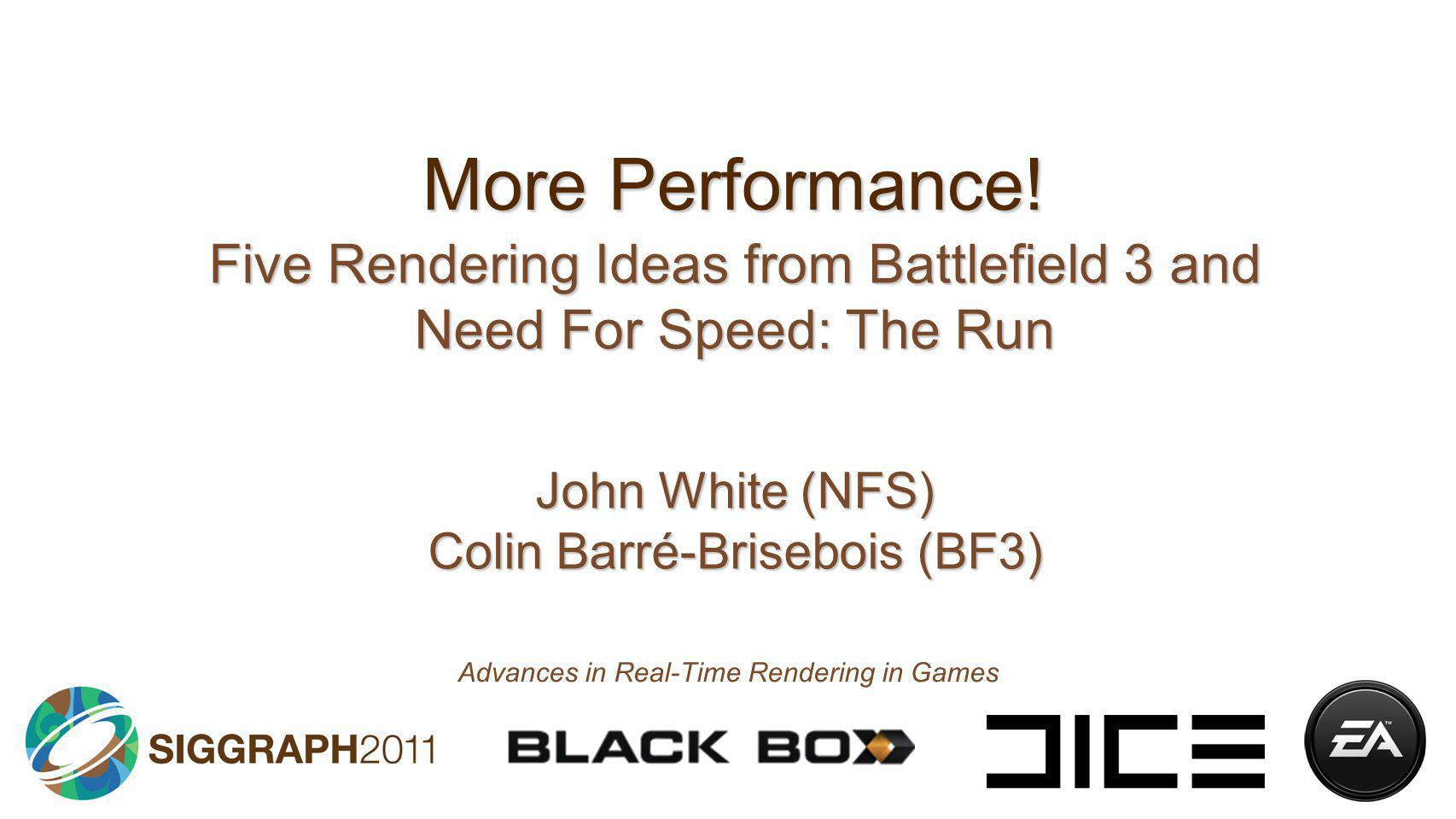 More Performance! Five Rendering Ideas from Battlefield 3 and Need For Speed: The Run John White (NFS) Colin Barré-Brisebois (BF3) Advances in Real-Ti