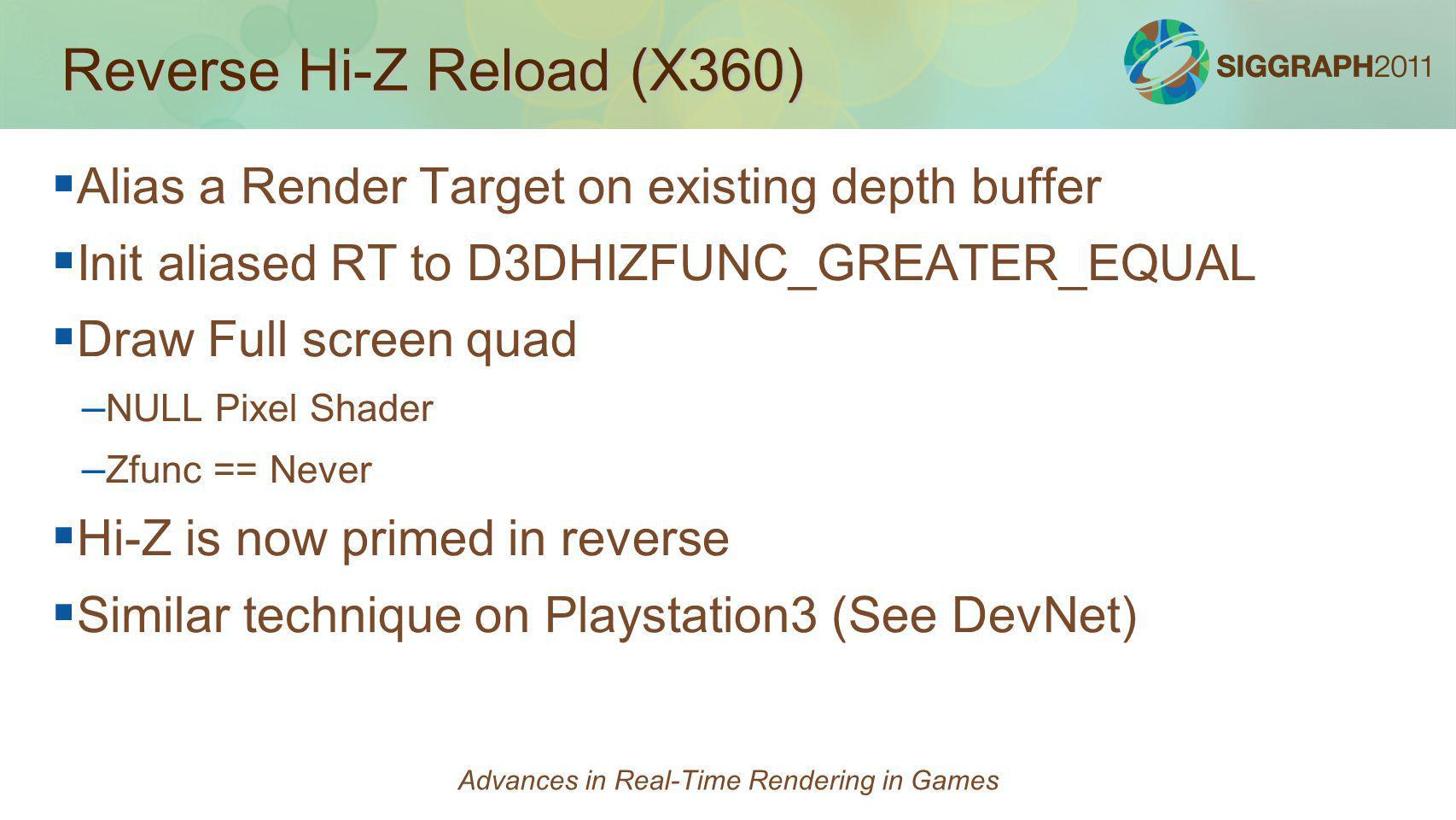 Reverse Hi-Z Reload (X360) Alias a Render Target on existing depth buffer Init aliased RT to D3DHIZFUNC_GREATER_EQUAL Draw Full screen quad – – NULL P