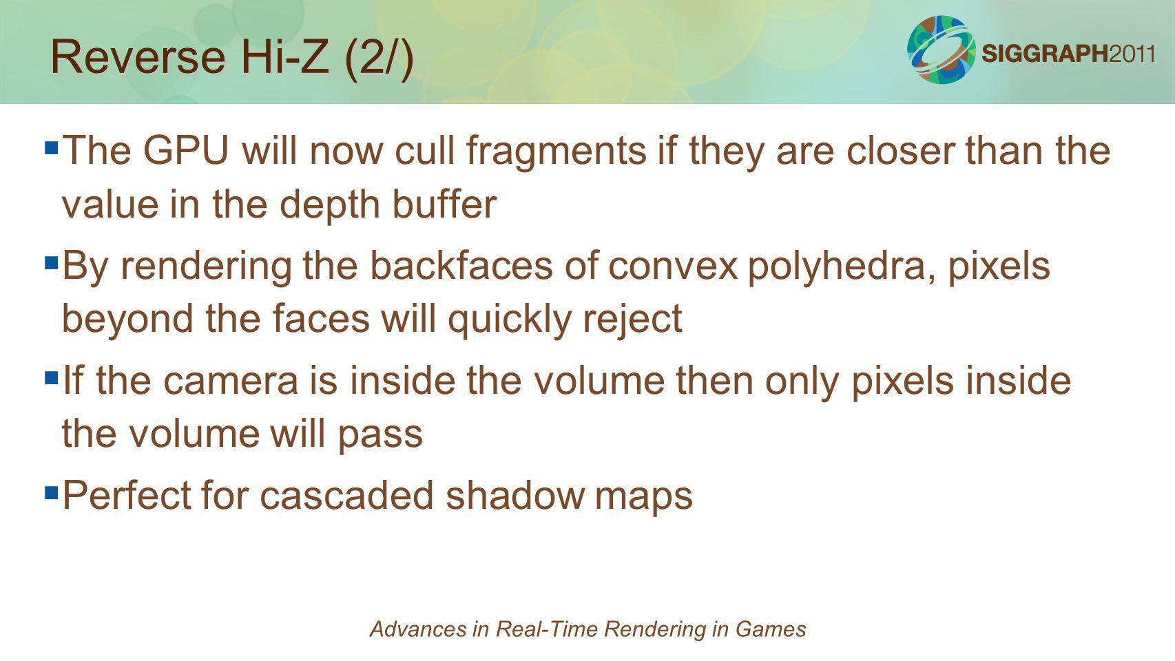 Reverse Hi-Z (2/) The GPU will now cull fragments if they are closer than the value in the depth buffer By rendering the backfaces of convex polyhedra