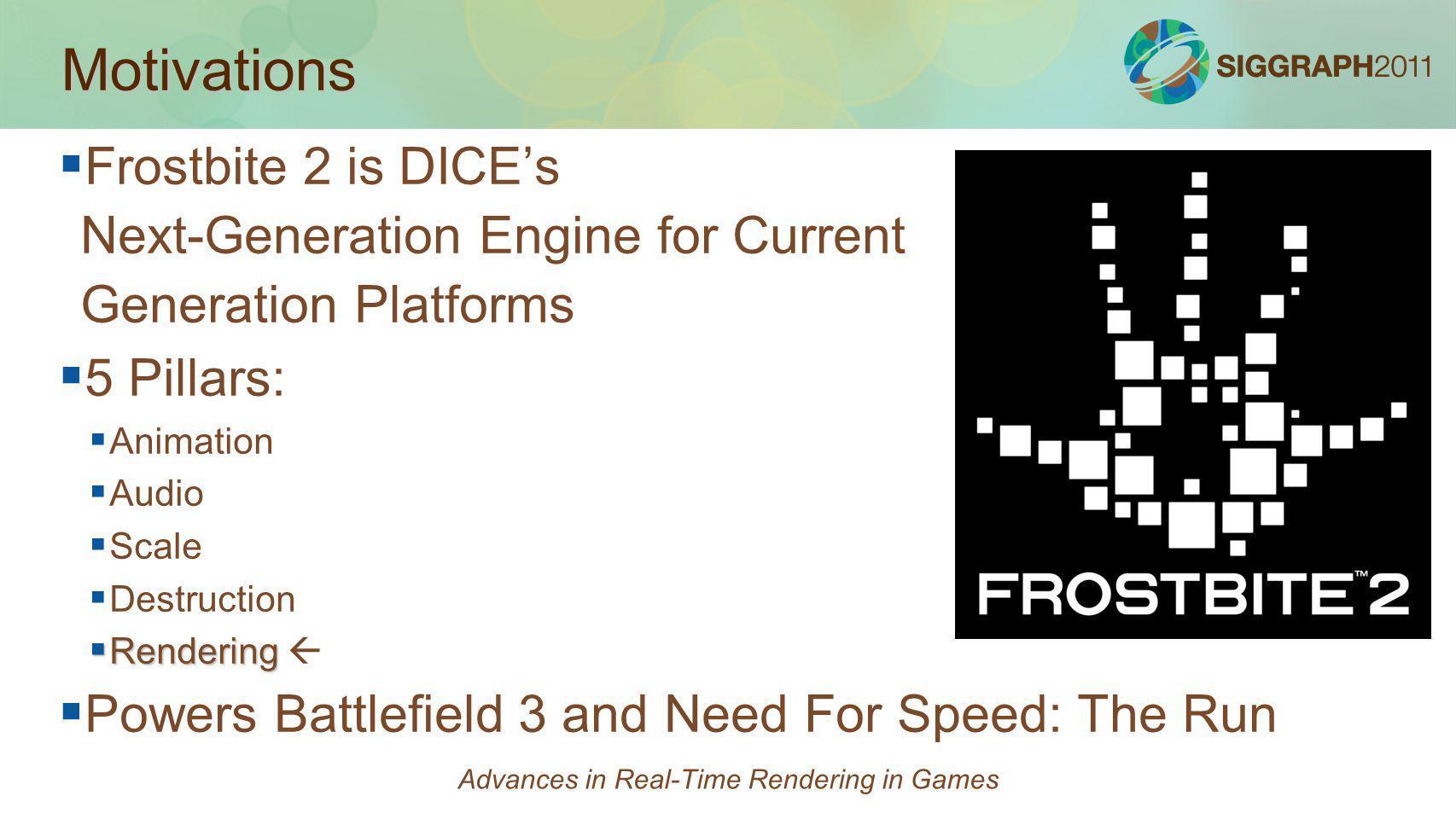 Motivations Frostbite 2 is DICEs Next-Generation Engine for Current Generation Platforms 5 Pillars: Animation Audio Scale Destruction Rendering Render