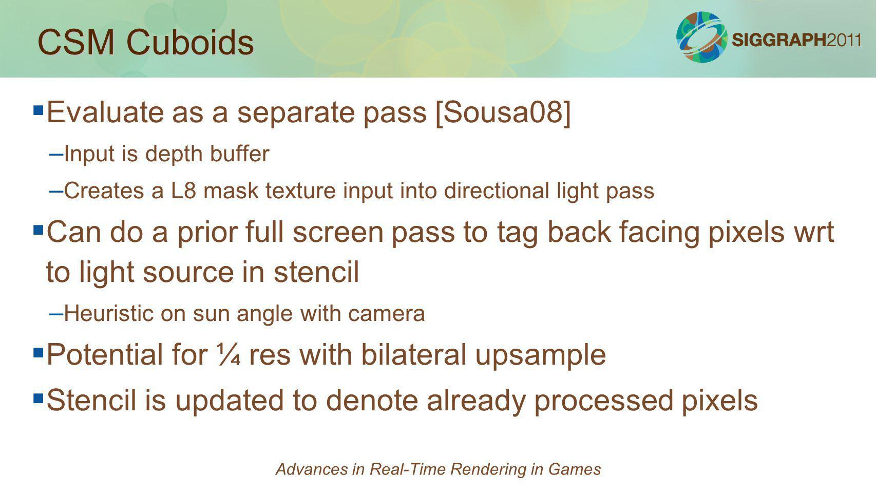 CSM Cuboids Evaluate as a separate pass [Sousa08] – – Input is depth buffer – – Creates a L8 mask texture input into directional light pass Can do a p