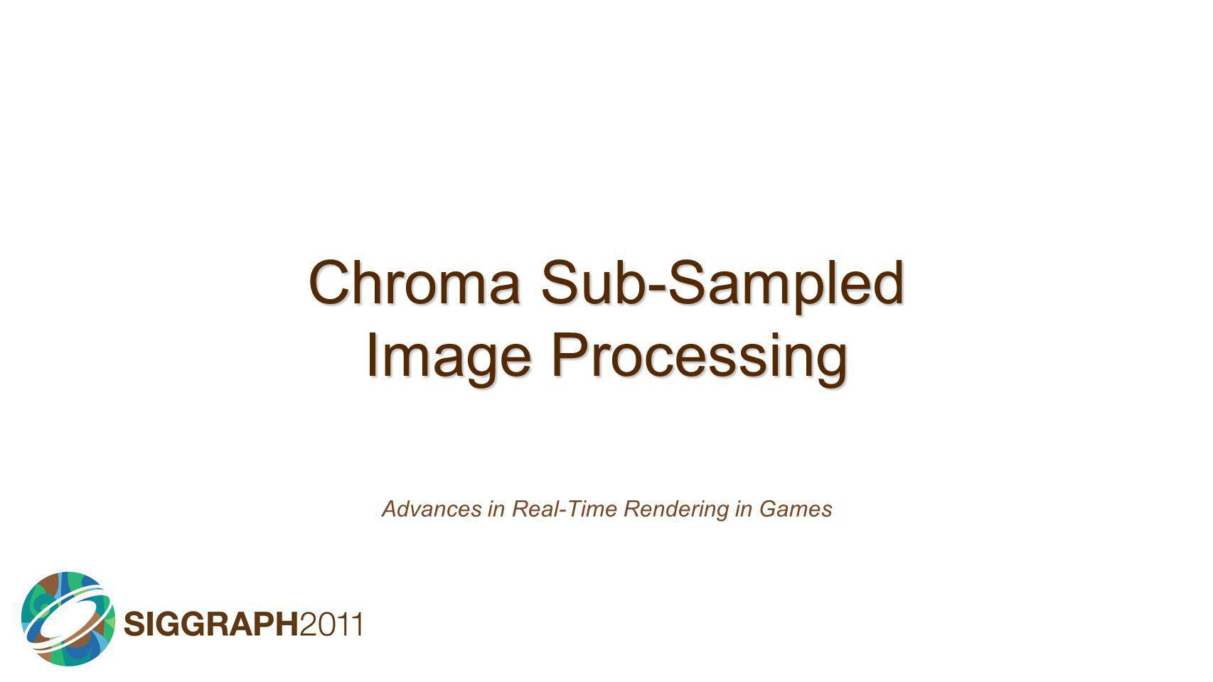 Chroma Sub-Sampled Image Processing Advances in Real-Time Rendering in Games