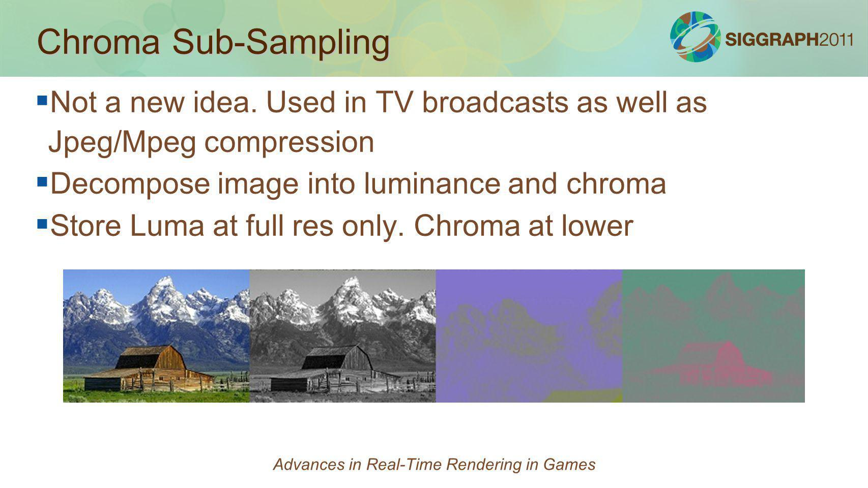 Chroma Sub-Sampling Not a new idea. Used in TV broadcasts as well as Jpeg/Mpeg compression Decompose image into luminance and chroma Store Luma at ful