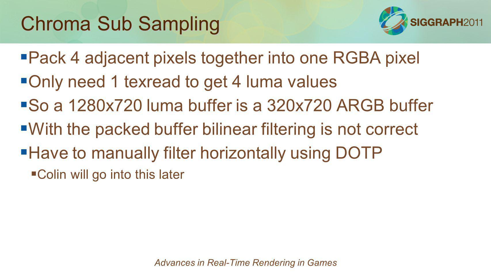 Chroma Sub Sampling Pack 4 adjacent pixels together into one RGBA pixel Only need 1 texread to get 4 luma values So a 1280x720 luma buffer is a 320x72
