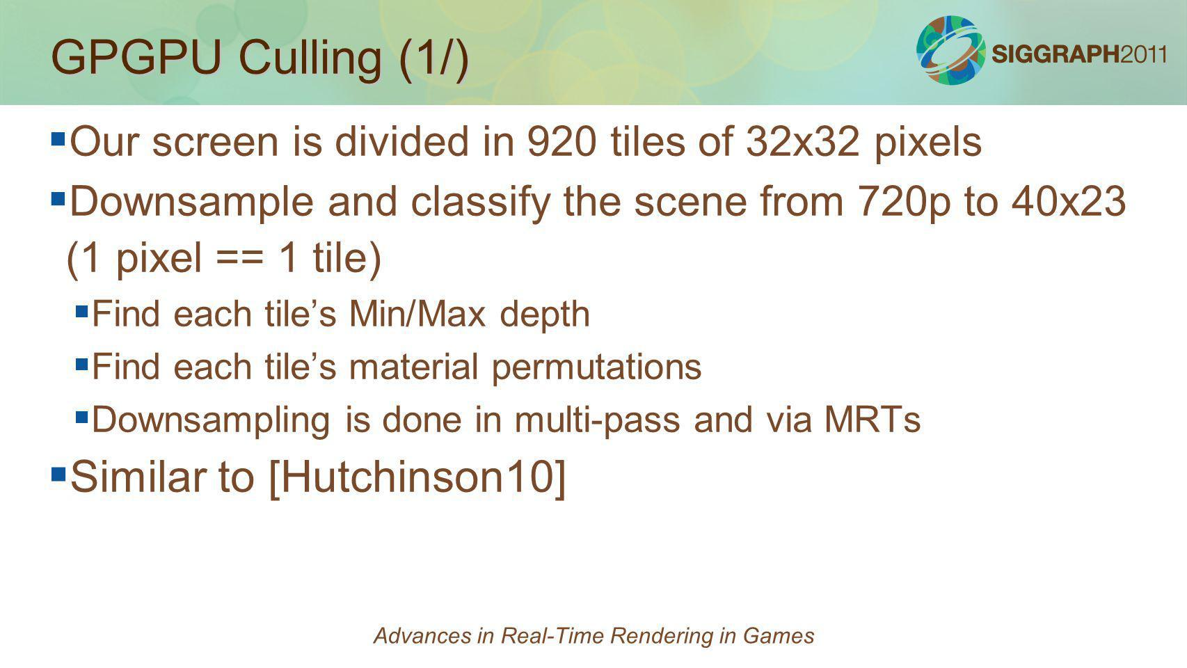 GPGPU Culling (1/) Our screen is divided in 920 tiles of 32x32 pixels Downsample and classify the scene from 720p to 40x23 (1 pixel == 1 tile) Find ea