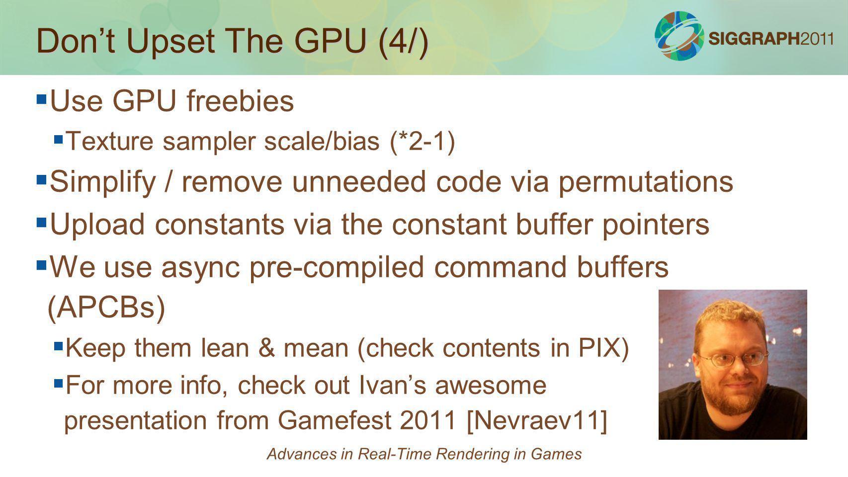 Dont Upset The GPU (4/) Use GPU freebies Texture sampler scale/bias (*2-1) Simplify / remove unneeded code via permutations Upload constants via the c