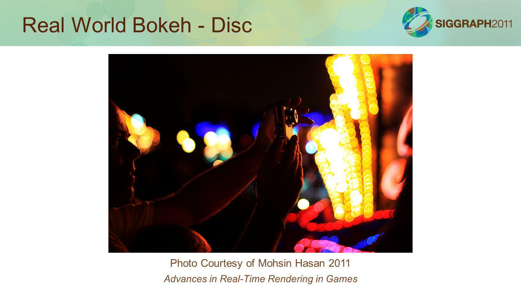 Real World Bokeh - Disc Photo Courtesy of Mohsin Hasan 2011 Advances in Real-Time Rendering in Games
