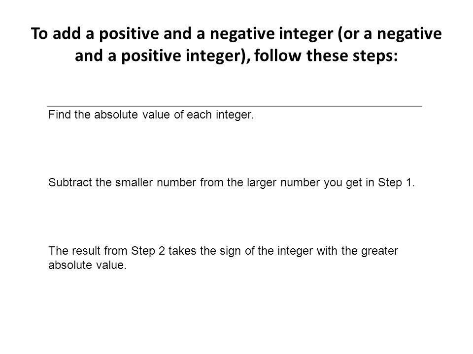 To add a positive and a negative integer (or a negative and a positive integer), follow these steps: Find the absolute value of each integer. Subtract
