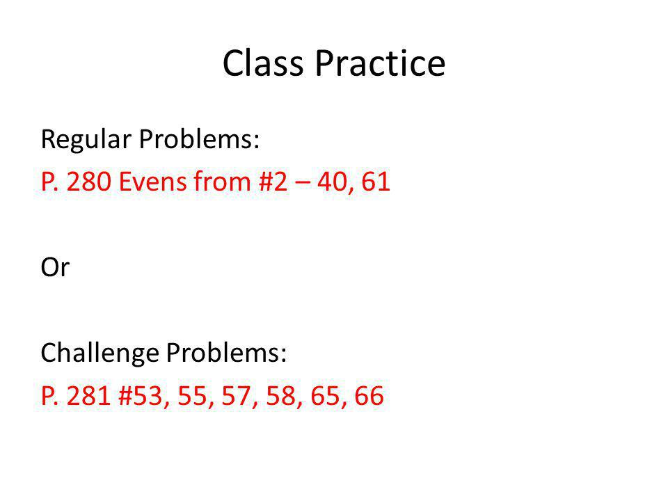 Class Practice Regular Problems: P. 280 Evens from #2 – 40, 61 Or Challenge Problems: P. 281 #53, 55, 57, 58, 65, 66