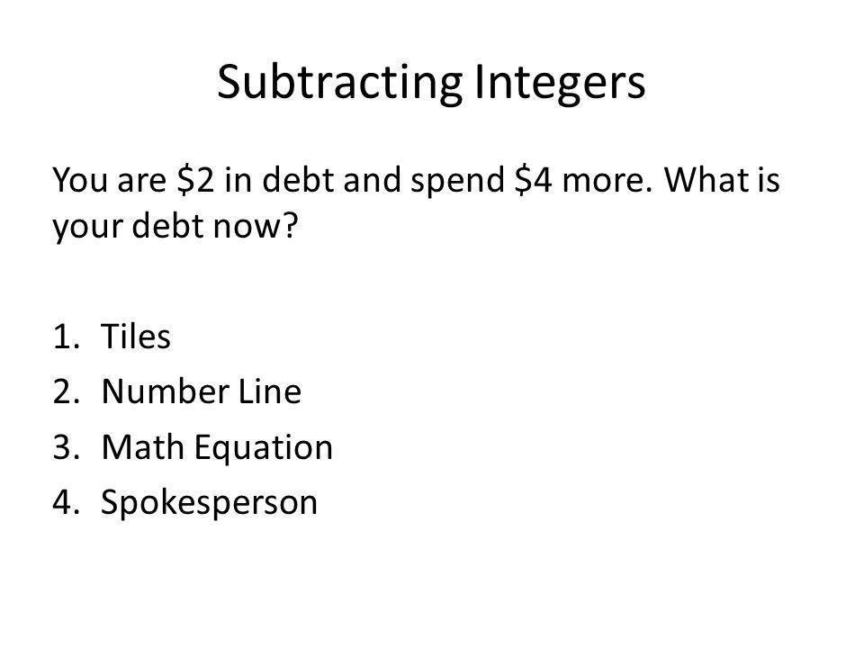 Subtracting Integers You are $2 in debt and spend $4 more. What is your debt now? 1.Tiles 2.Number Line 3.Math Equation 4.Spokesperson