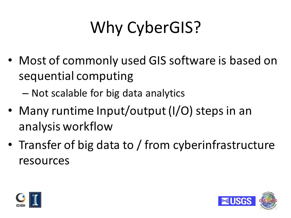 Why CyberGIS? Most of commonly used GIS software is based on sequential computing – Not scalable for big data analytics Many runtime Input/output (I/O