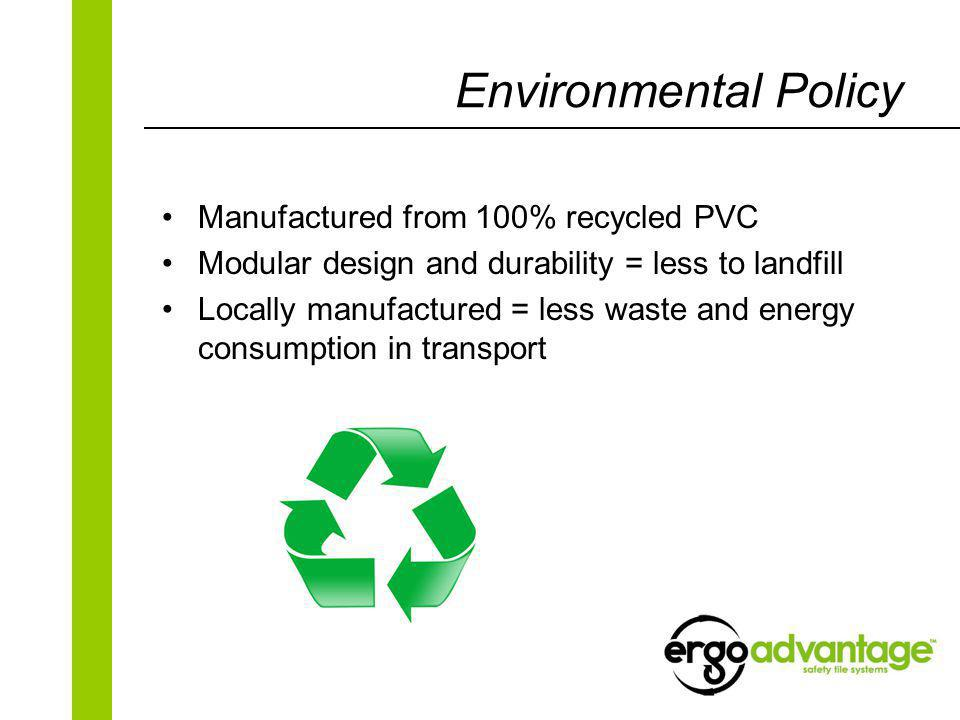 Environmental Policy Manufactured from 100% recycled PVC Modular design and durability = less to landfill Locally manufactured = less waste and energy consumption in transport