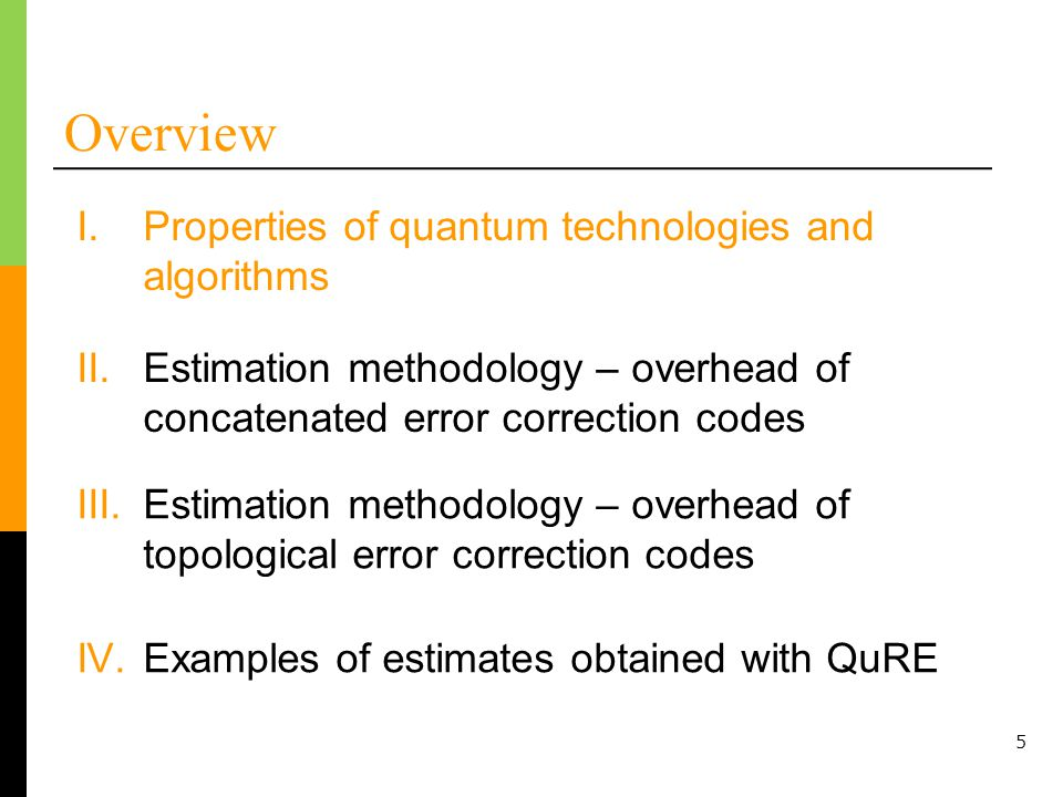 Overview I.Properties of quantum technologies and algorithms II.Estimation methodology – overhead of concatenated error correction codes IV.Examples of estimates obtained with QuRE 5 III.Estimation methodology – overhead of topological error correction codes