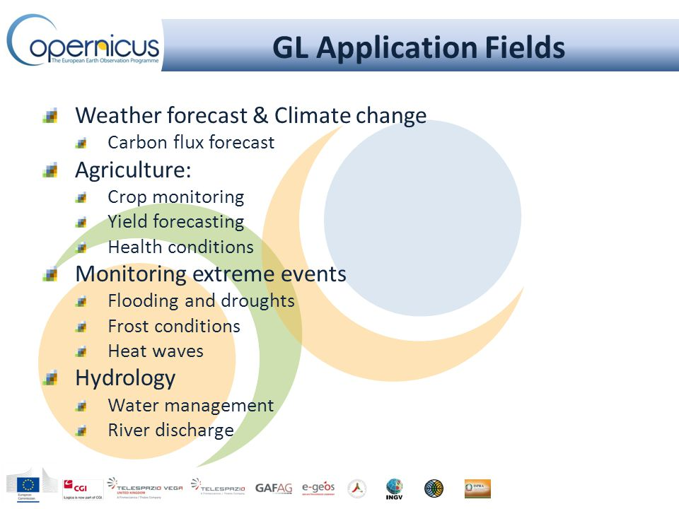 GL Application Fields Weather forecast & Climate change Carbon flux forecast Agriculture: Crop monitoring Yield forecasting Health conditions Monitoring extreme events Flooding and droughts Frost conditions Heat waves Hydrology Water management River discharge