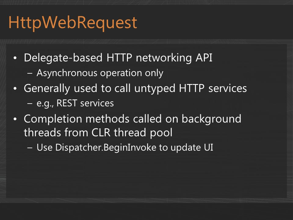 Delegate-based HTTP networking API –Asynchronous operation only Generally used to call untyped HTTP services –e.g., REST services Completion methods c