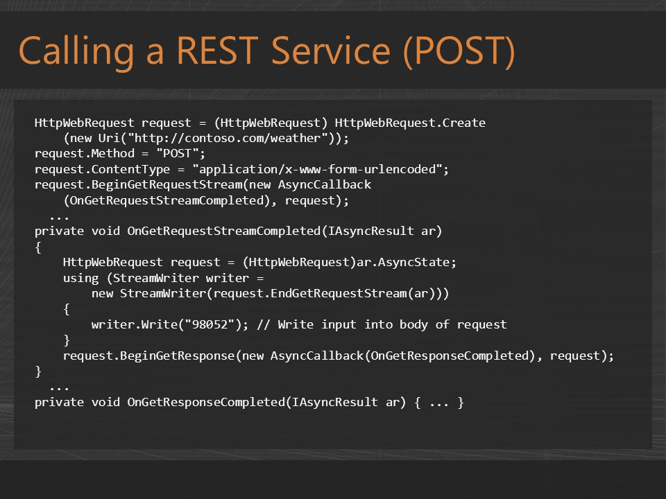 Calling a REST Service (POST) HttpWebRequest request = (HttpWebRequest) HttpWebRequest.Create (new Uri(