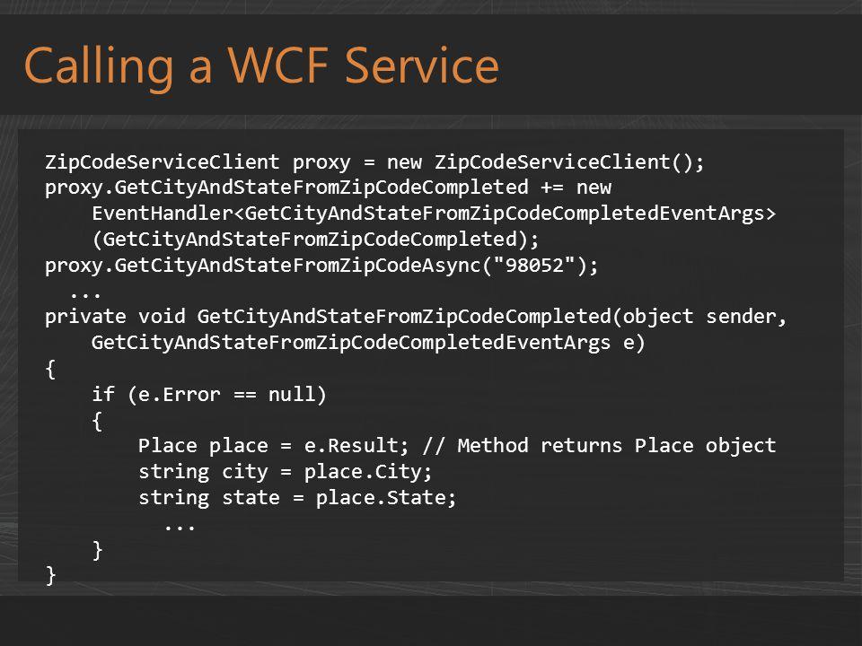 Calling a WCF Service ZipCodeServiceClient proxy = new ZipCodeServiceClient(); proxy.GetCityAndStateFromZipCodeCompleted += new EventHandler (GetCityAndStateFromZipCodeCompleted); proxy.GetCityAndStateFromZipCodeAsync( 98052 );...