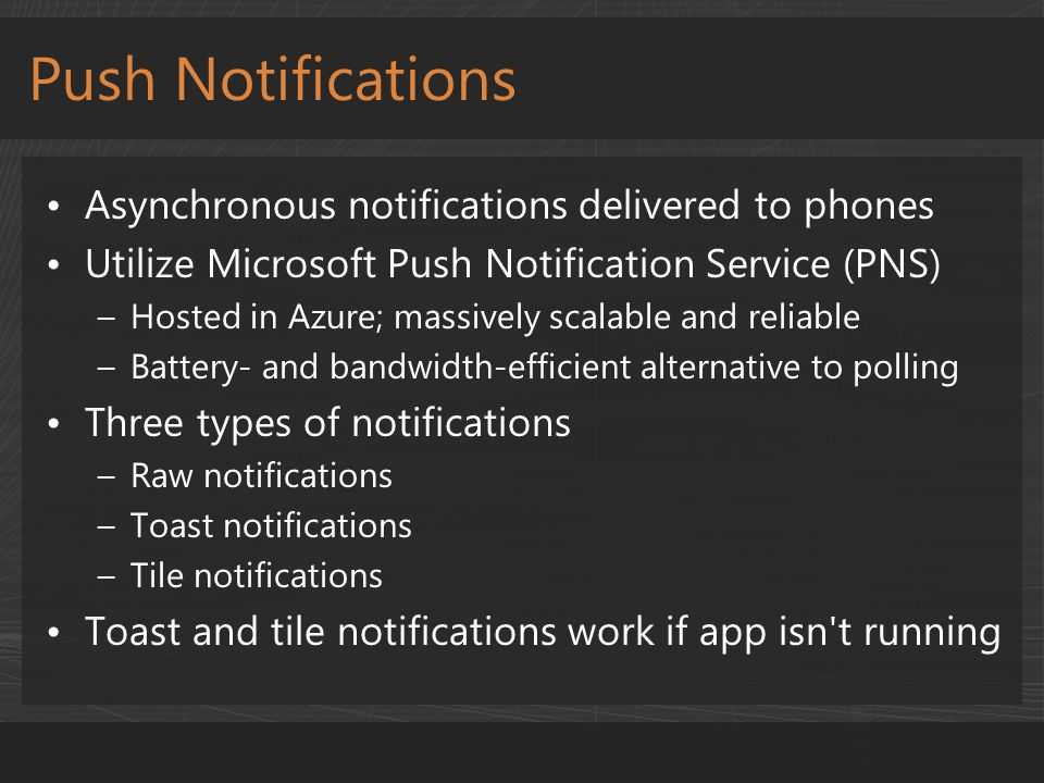 Asynchronous notifications delivered to phones Utilize Microsoft Push Notification Service (PNS) –Hosted in Azure; massively scalable and reliable –Ba