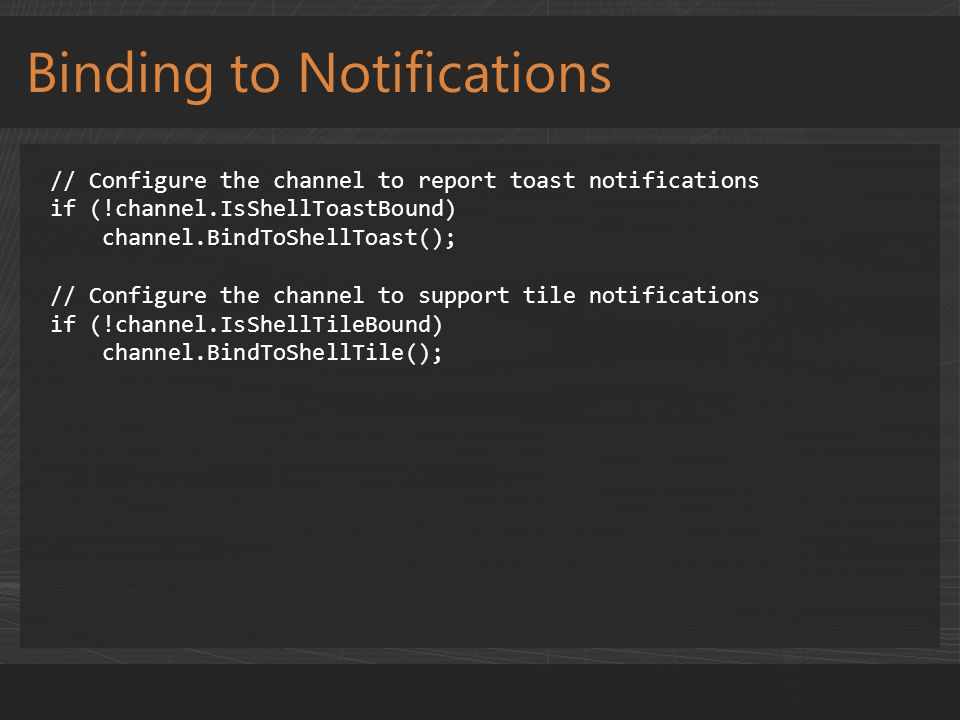 Binding to Notifications // Configure the channel to report toast notifications if (!channel.IsShellToastBound) channel.BindToShellToast(); // Configu