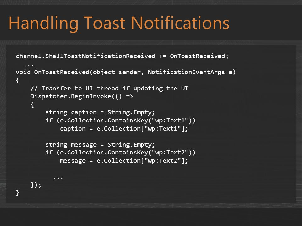 Handling Toast Notifications channel.ShellToastNotificationReceived += OnToastReceived;... void OnToastReceived(object sender, NotificationEventArgs e