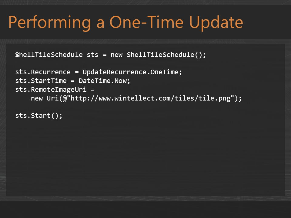 Performing a One-Time Update xShellTileSchedule sts = new ShellTileSchedule(); sts.Recurrence = UpdateRecurrence.OneTime; sts.StartTime = DateTime.Now