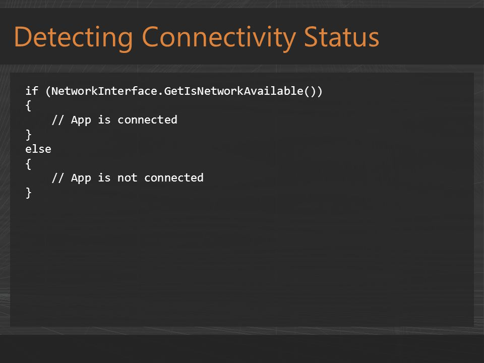 Detecting Connectivity Status if (NetworkInterface.GetIsNetworkAvailable()) { // App is connected } else { // App is not connected }