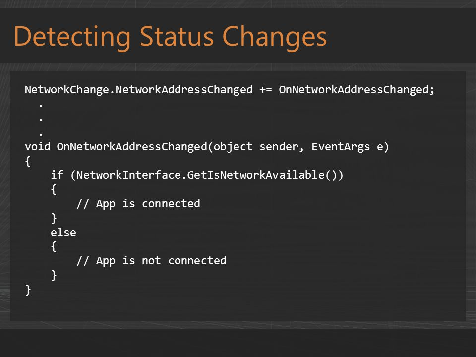 Detecting Status Changes NetworkChange.NetworkAddressChanged += OnNetworkAddressChanged;. void OnNetworkAddressChanged(object sender, EventArgs e) { i