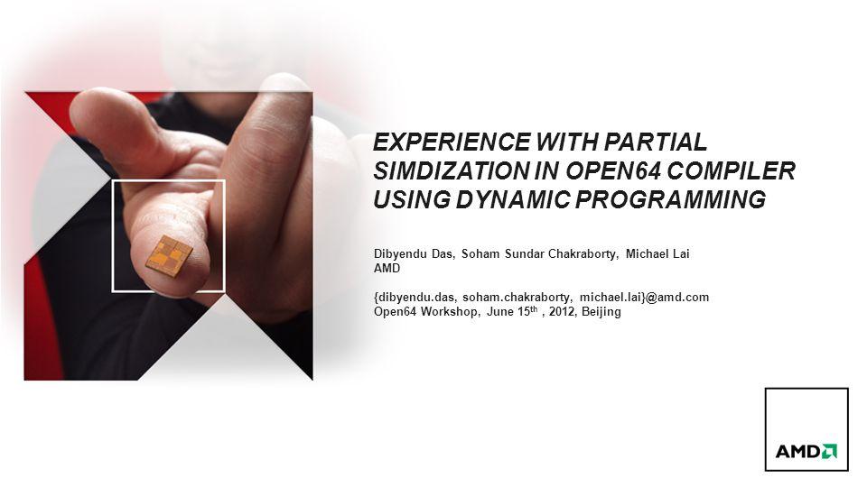 EXPERIENCE WITH PARTIAL SIMDIZATION IN OPEN64 COMPILER USING DYNAMIC PROGRAMMING Dibyendu Das, Soham Sundar Chakraborty, Michael Lai AMD {dibyendu.das