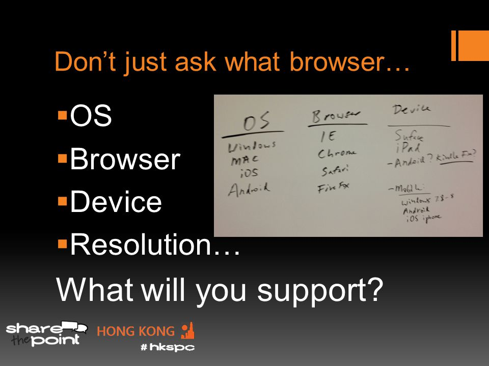 Dont just ask what browser… OS Browser Device Resolution… What will you support
