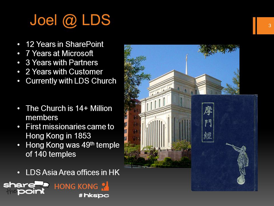 Joel @ LDS 3 12 Years in SharePoint 7 Years at Microsoft 3 Years with Partners 2 Years with Customer Currently with LDS Church The Church is 14+ Million members First missionaries came to Hong Kong in 1853 Hong Kong was 49 th temple of 140 temples LDS Asia Area offices in HK