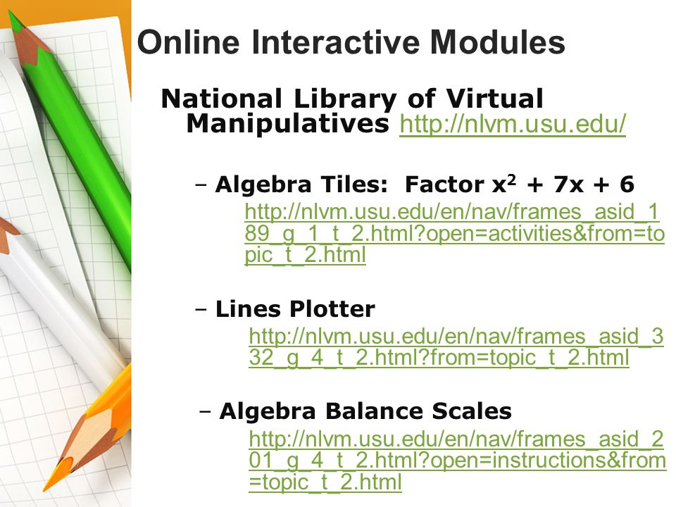 Online Interactive Modules National Library of Virtual Manipulatives http://nlvm.usu.edu/ http://nlvm.usu.edu/ –Algebra Tiles: Factor x 2 + 7x + 6 http://nlvm.usu.edu/en/nav/frames_asid_1 89_g_1_t_2.html open=activities&from=to pic_t_2.htmlhttp://nlvm.usu.edu/en/nav/frames_asid_1 89_g_1_t_2.html open=activities&from=to pic_t_2.html –Lines Plotter http://nlvm.usu.edu/en/nav/frames_asid_3 32_g_4_t_2.html from=topic_t_2.htmlhttp://nlvm.usu.edu/en/nav/frames_asid_3 32_g_4_t_2.html from=topic_t_2.html –Algebra Balance Scales http://nlvm.usu.edu/en/nav/frames_asid_2 01_g_4_t_2.html open=instructions&from =topic_t_2.htmlhttp://nlvm.usu.edu/en/nav/frames_asid_2 01_g_4_t_2.html open=instructions&from =topic_t_2.html
