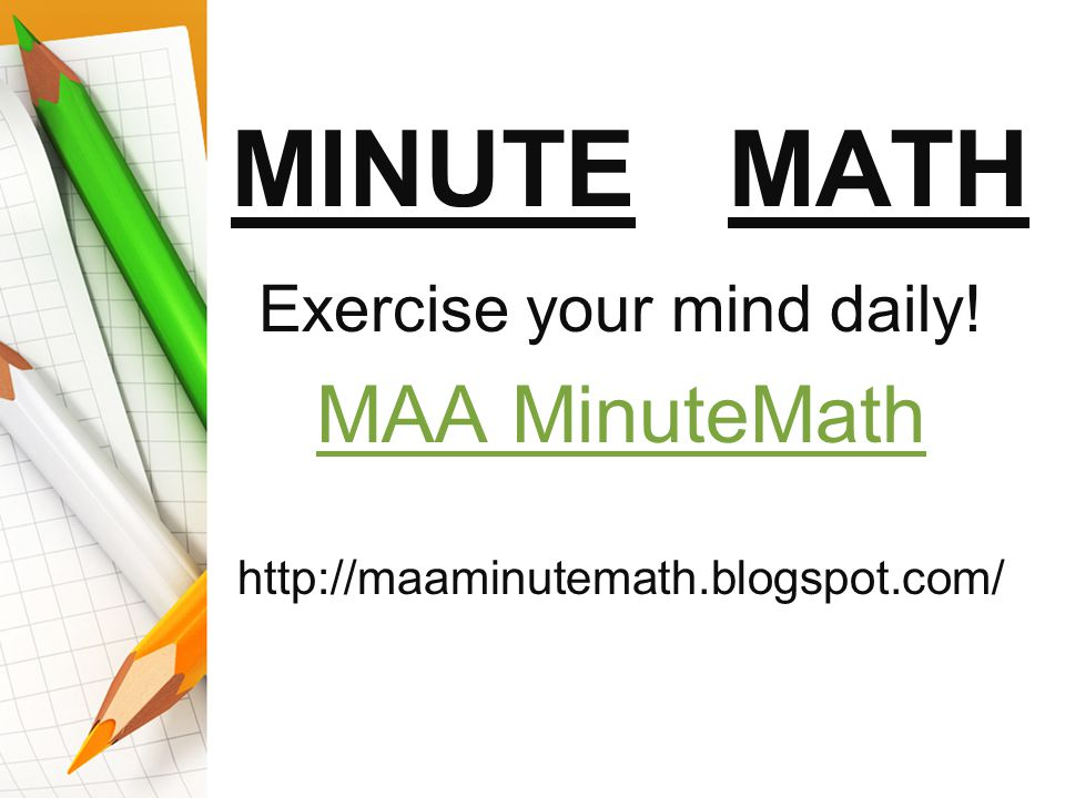 Exercise your mind daily! MAA MinuteMath http://maaminutemath.blogspot.com/ MINUTE MATH