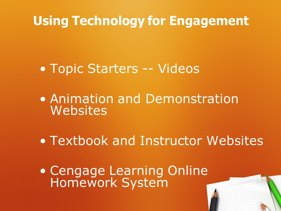 Using Technology for Engagement Topic Starters -- Videos Animation and Demonstration Websites Textbook and Instructor Websites Cengage Learning Online Homework System