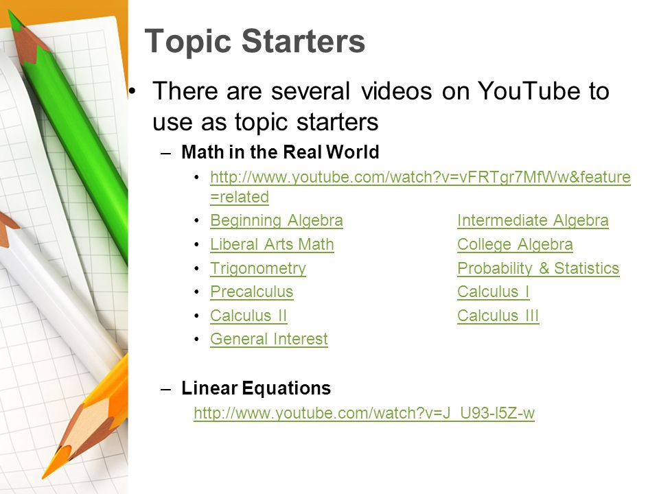 Topic Starters There are several videos on YouTube to use as topic starters –Math in the Real World http://www.youtube.com/watch v=vFRTgr7MfWw&feature =relatedhttp://www.youtube.com/watch v=vFRTgr7MfWw&feature =related Beginning AlgebraIntermediate AlgebraBeginning AlgebraIntermediate Algebra Liberal Arts MathCollege AlgebraLiberal Arts MathCollege Algebra TrigonometryProbability & StatisticsTrigonometryProbability & Statistics PrecalculusCalculus IPrecalculusCalculus I Calculus IICalculus IIICalculus IICalculus III General Interest –Linear Equations http://www.youtube.com/watch v=J_U93-l5Z-w