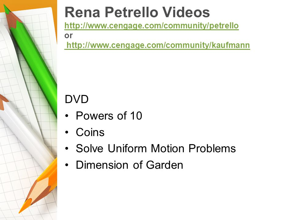 Rena Petrello Videos http://www.cengage.com/community/petrello or http://www.cengage.com/community/kaufmann http://www.cengage.com/community/petrello http://www.cengage.com/community/kaufmann DVD Powers of 10 Coins Solve Uniform Motion Problems Dimension of Garden