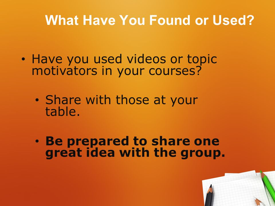 What Have You Found or Used. Have you used videos or topic motivators in your courses.
