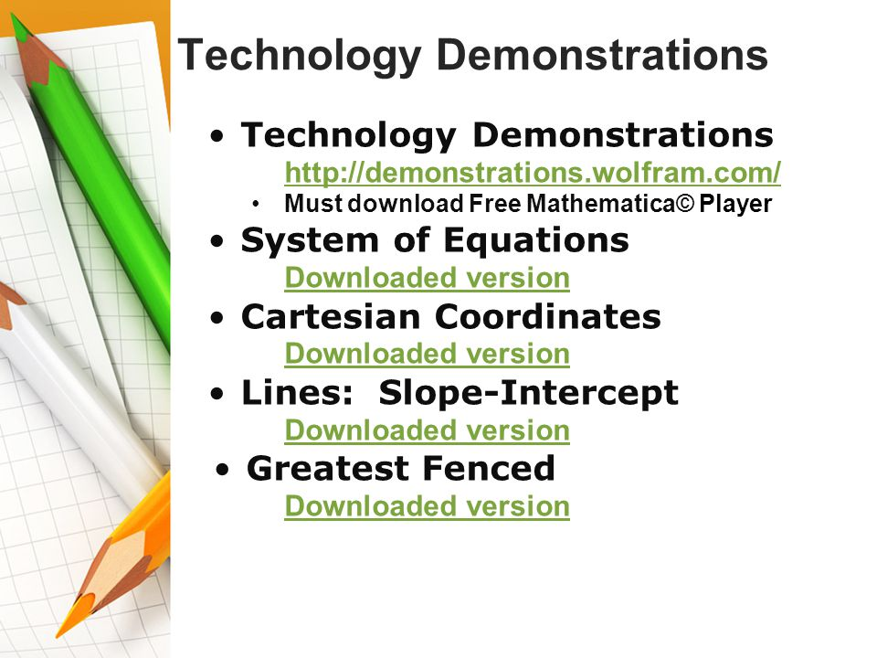 Technology Demonstrations http://demonstrations.wolfram.com/ Must download Free Mathematica© Player System of Equations Downloaded version Cartesian Coordinates Exercise Downloaded version Lines: Slope-Intercept Downloaded version Greatest Fenced Area Downloaded version