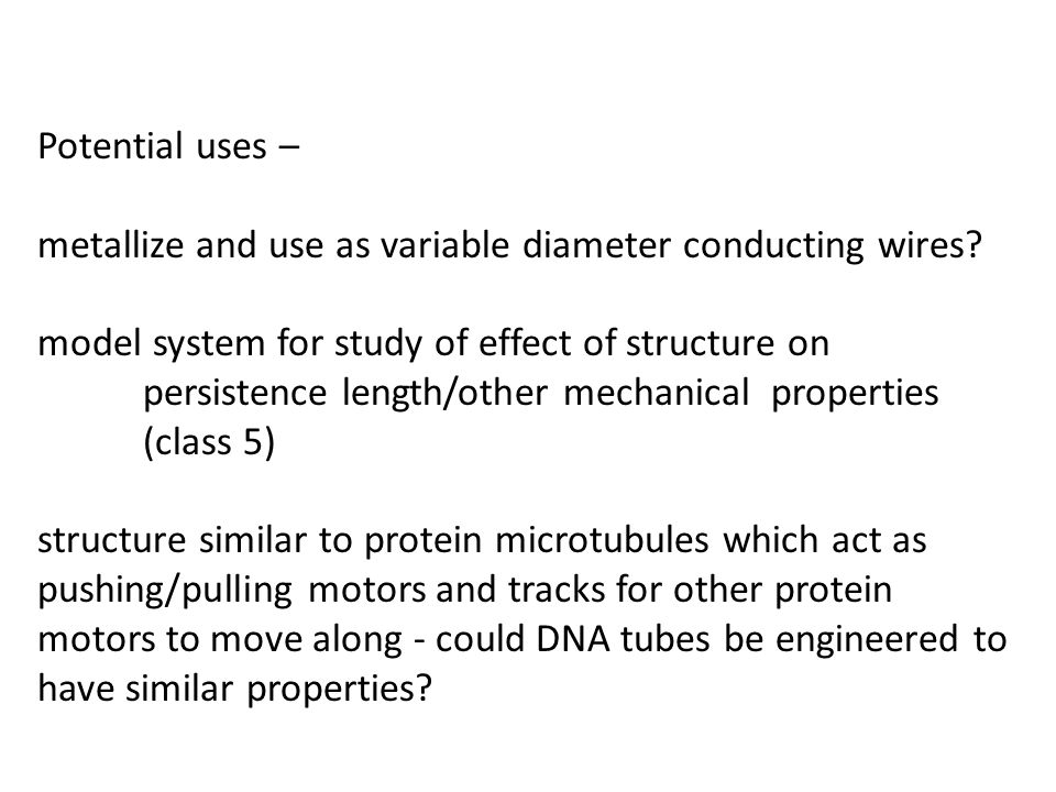 Potential uses – metallize and use as variable diameter conducting wires? model system for study of effect of structure on persistence length/other me