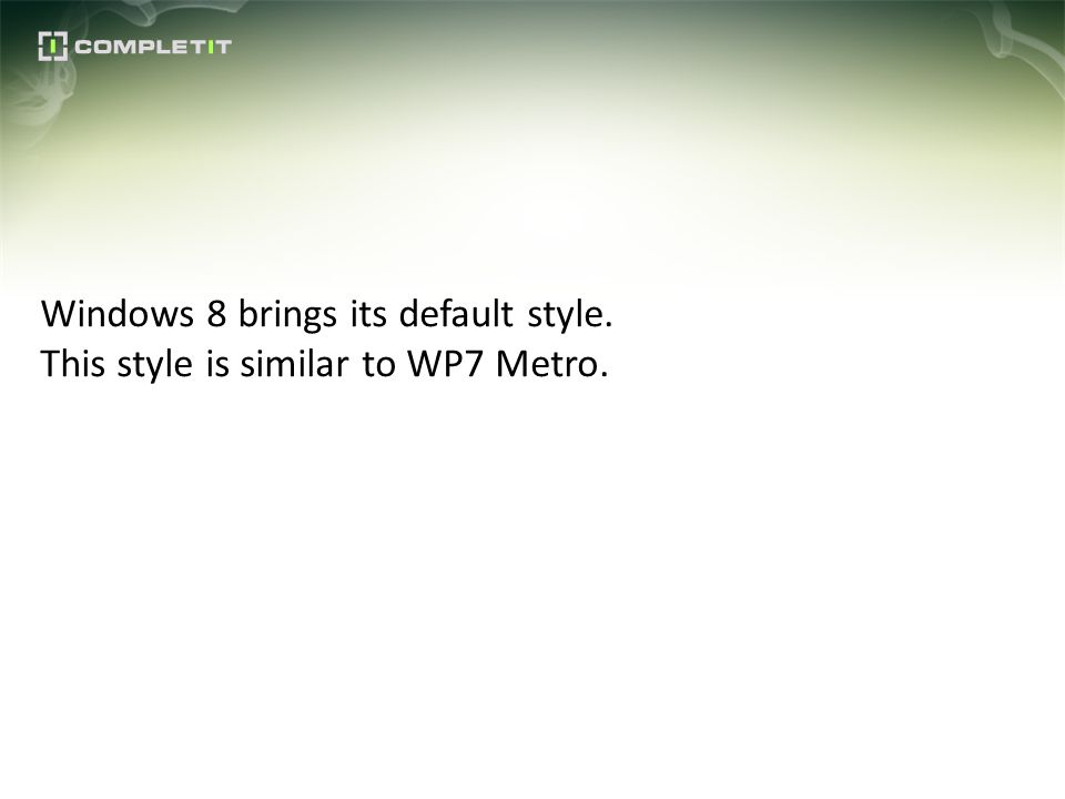 Windows 8 brings its default style. This style is similar to WP7 Metro.