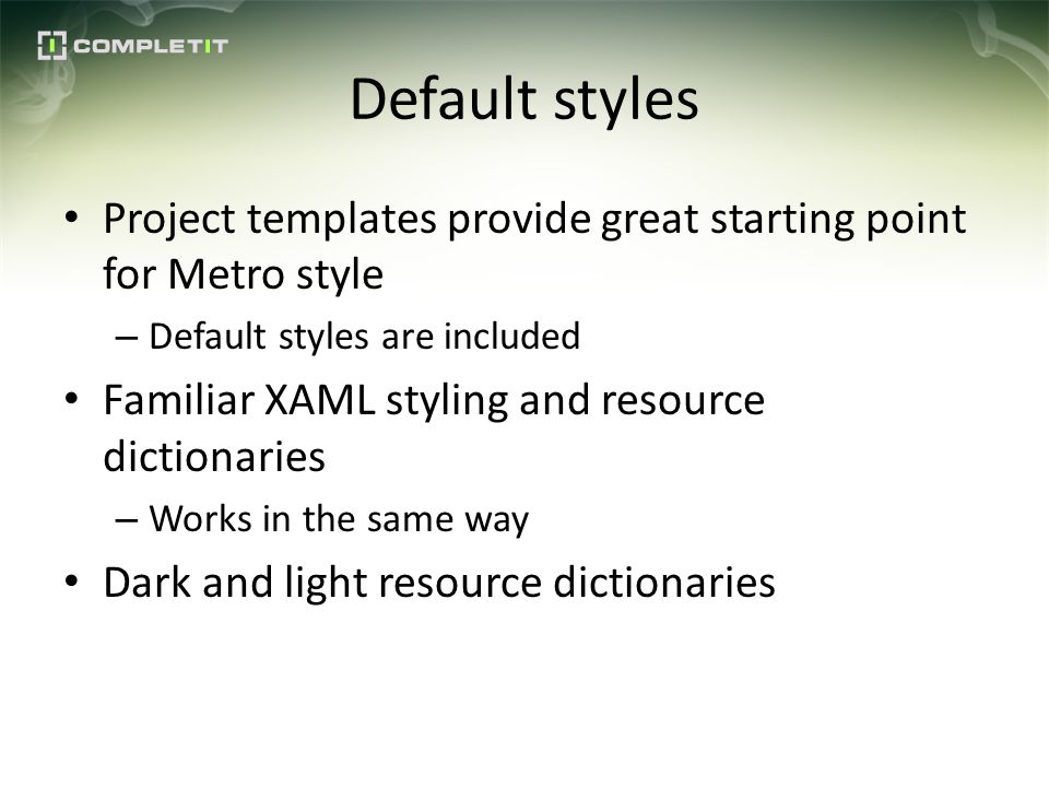 Default styles Project templates provide great starting point for Metro style – Default styles are included Familiar XAML styling and resource dictionaries – Works in the same way Dark and light resource dictionaries