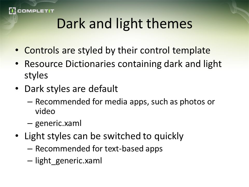 Dark and light themes Controls are styled by their control template Resource Dictionaries containing dark and light styles Dark styles are default – Recommended for media apps, such as photos or video – generic.xaml Light styles can be switched to quickly – Recommended for text-based apps – light_generic.xaml