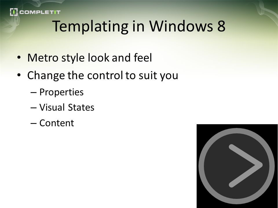 Templating in Windows 8 Metro style look and feel Change the control to suit you – Properties – Visual States – Content