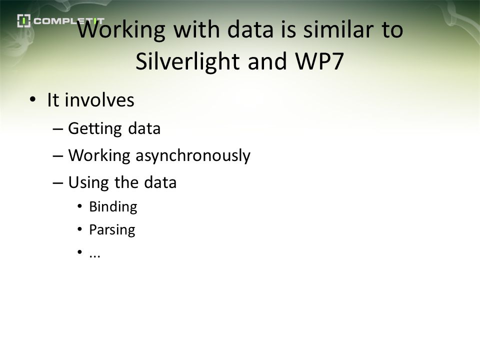 Working with data is similar to Silverlight and WP7 It involves – Getting data – Working asynchronously – Using the data Binding Parsing...