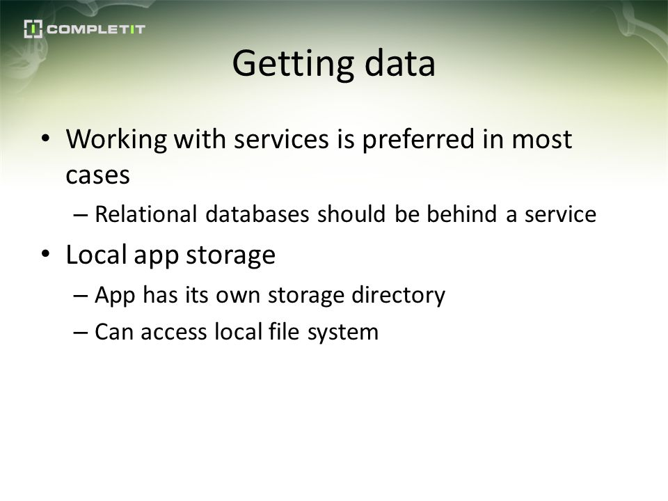 Getting data Working with services is preferred in most cases – Relational databases should be behind a service Local app storage – App has its own storage directory – Can access local file system