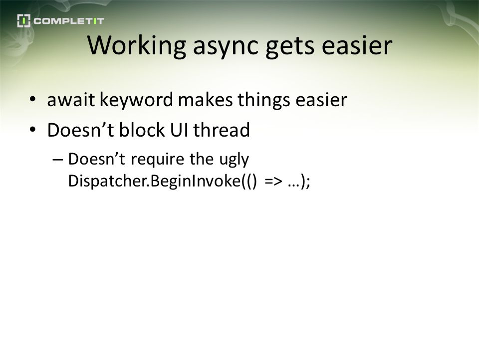 Working async gets easier await keyword makes things easier Doesnt block UI thread – Doesnt require the ugly Dispatcher.BeginInvoke(() => …);